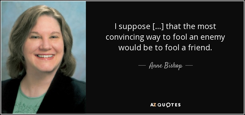 I suppose [...] that the most convincing way to fool an enemy would be to fool a friend. - Anne Bishop
