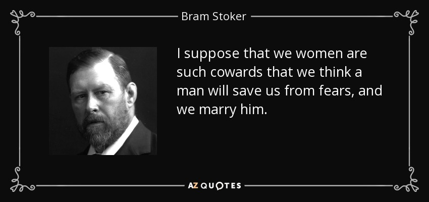 I suppose that we women are such cowards that we think a man will save us from fears, and we marry him. - Bram Stoker