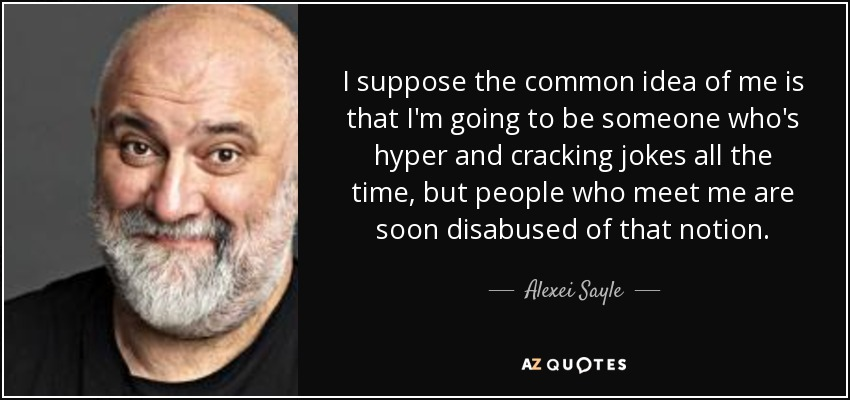 I suppose the common idea of me is that I'm going to be someone who's hyper and cracking jokes all the time, but people who meet me are soon disabused of that notion. - Alexei Sayle