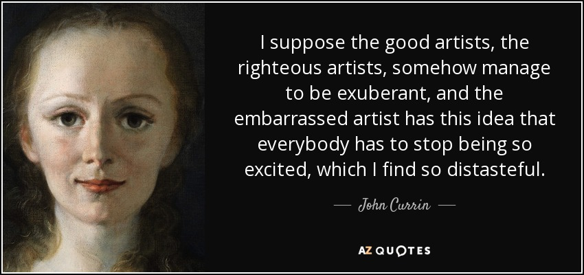I suppose the good artists, the righteous artists, somehow manage to be exuberant, and the embarrassed artist has this idea that everybody has to stop being so excited, which I find so distasteful. - John Currin