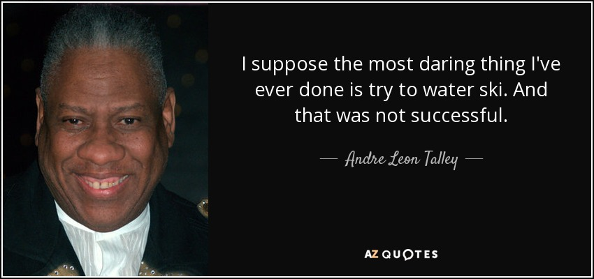 I suppose the most daring thing I've ever done is try to water ski. And that was not successful. - Andre Leon Talley