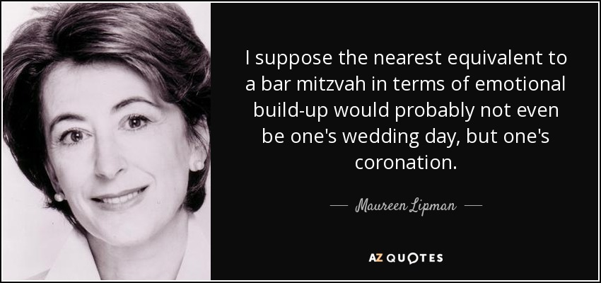 I suppose the nearest equivalent to a bar mitzvah in terms of emotional build-up would probably not even be one's wedding day, but one's coronation. - Maureen Lipman