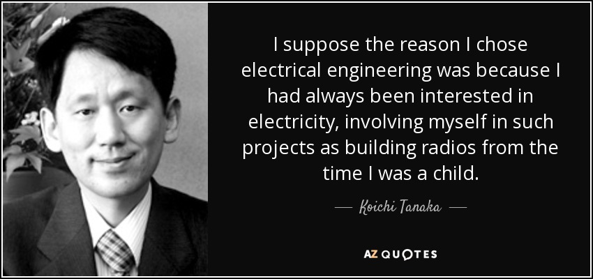 I suppose the reason I chose electrical engineering was because I had always been interested in electricity, involving myself in such projects as building radios from the time I was a child. - Koichi Tanaka