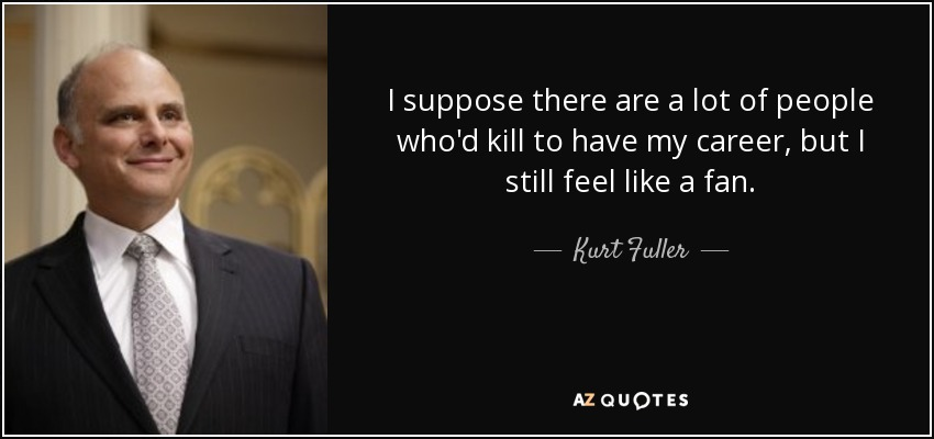 I suppose there are a lot of people who'd kill to have my career, but I still feel like a fan. - Kurt Fuller
