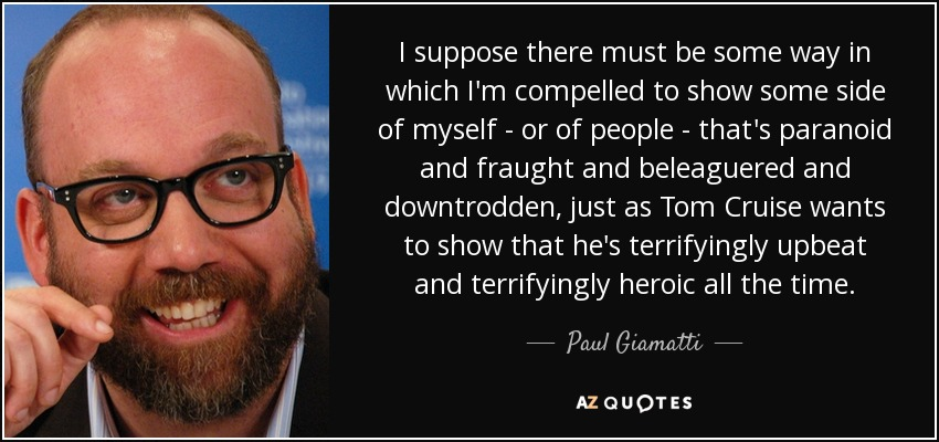 I suppose there must be some way in which I'm compelled to show some side of myself - or of people - that's paranoid and fraught and beleaguered and downtrodden, just as Tom Cruise wants to show that he's terrifyingly upbeat and terrifyingly heroic all the time. - Paul Giamatti