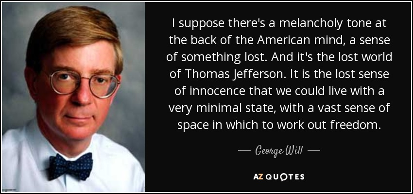 I suppose there's a melancholy tone at the back of the American mind, a sense of something lost. And it's the lost world of Thomas Jefferson. It is the lost sense of innocence that we could live with a very minimal state, with a vast sense of space in which to work out freedom. - George Will