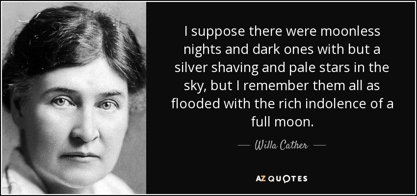 I suppose there were moonless nights and dark ones with but a silver shaving and pale stars in the sky, but I remember them all as flooded with the rich indolence of a full moon. - Willa Cather