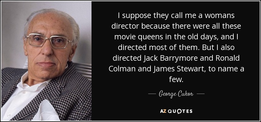 I suppose they call me a womans director because there were all these movie queens in the old days, and I directed most of them. But I also directed Jack Barrymore and Ronald Colman and James Stewart, to name a few. - George Cukor
