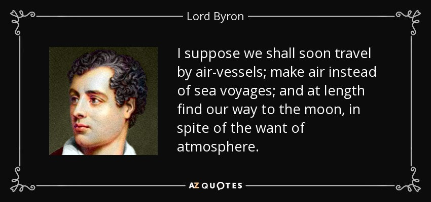 I suppose we shall soon travel by air-vessels; make air instead of sea voyages; and at length find our way to the moon, in spite of the want of atmosphere. - Lord Byron
