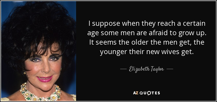 I suppose when they reach a certain age some men are afraid to grow up. It seems the older the men get, the younger their new wives get. - Elizabeth Taylor