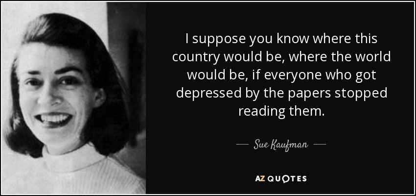 I suppose you know where this country would be, where the world would be, if everyone who got depressed by the papers stopped reading them. - Sue Kaufman
