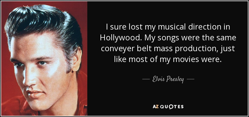 I sure lost my musical direction in Hollywood. My songs were the same conveyer belt mass production, just like most of my movies were. - Elvis Presley