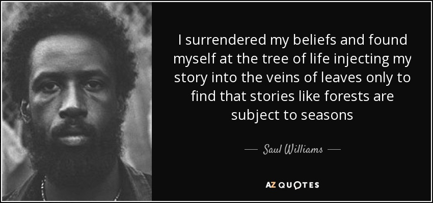 I surrendered my beliefs and found myself at the tree of life injecting my story into the veins of leaves only to find that stories like forests are subject to seasons - Saul Williams