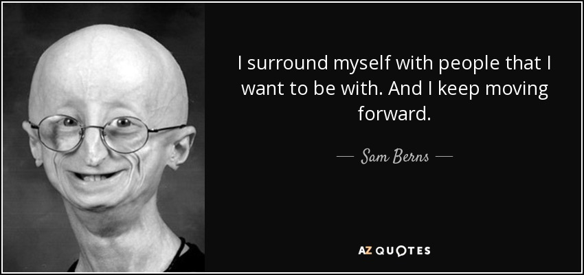I surround myself with people that I want to be with. And I keep moving forward. - Sam Berns