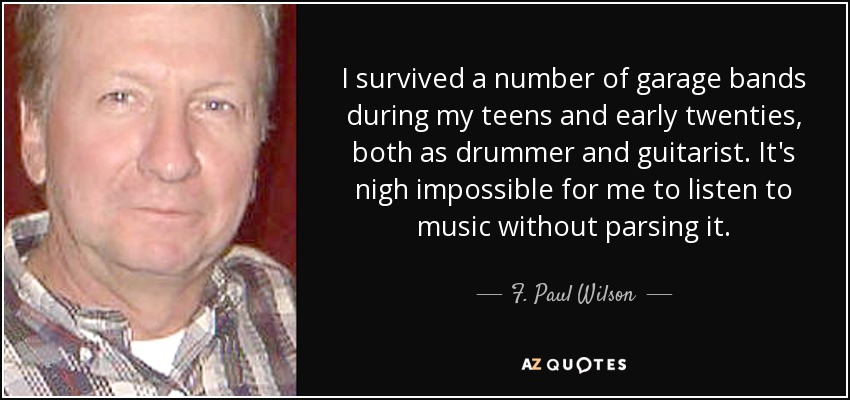 I survived a number of garage bands during my teens and early twenties, both as drummer and guitarist. It's nigh impossible for me to listen to music without parsing it. - F. Paul Wilson