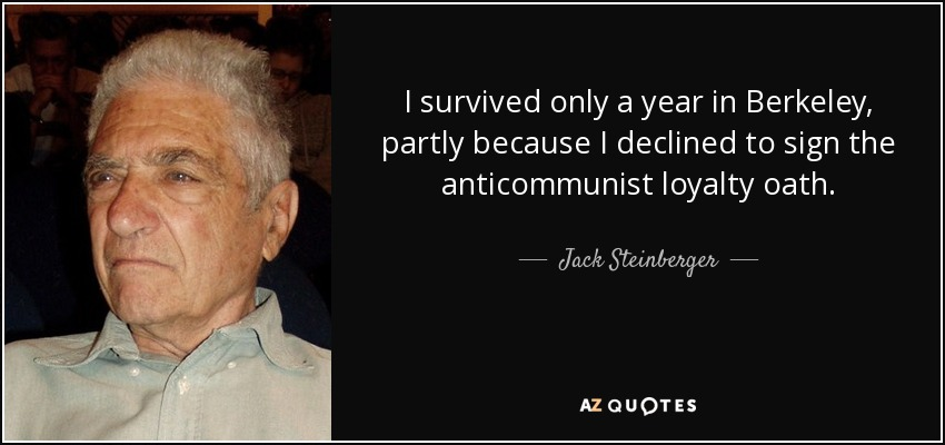 I survived only a year in Berkeley, partly because I declined to sign the anticommunist loyalty oath. - Jack Steinberger
