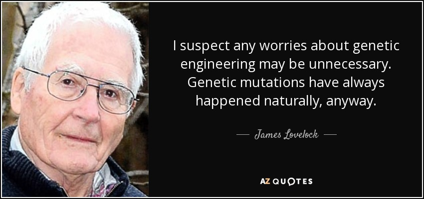 I suspect any worries about genetic engineering may be unnecessary. Genetic mutations have always happened naturally, anyway. - James Lovelock