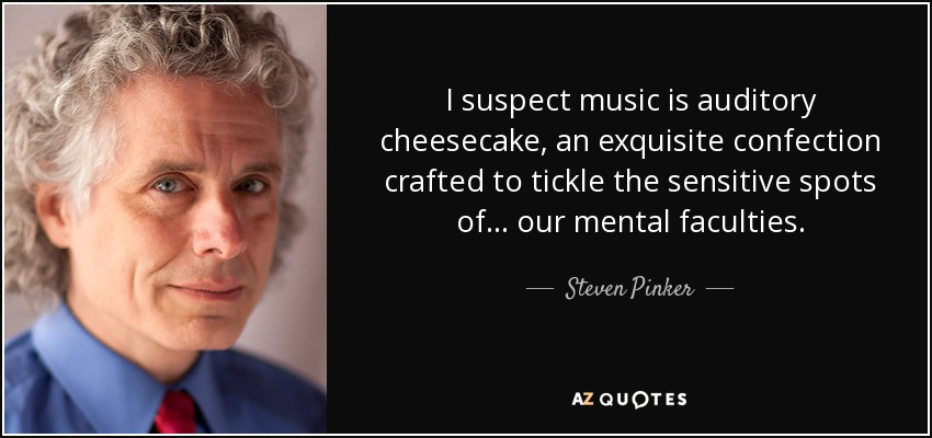 I suspect music is auditory cheesecake, an exquisite confection crafted to tickle the sensitive spots of... our mental faculties. - Steven Pinker
