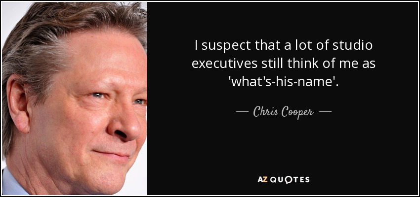 I suspect that a lot of studio executives still think of me as 'what's-his-name'. - Chris Cooper