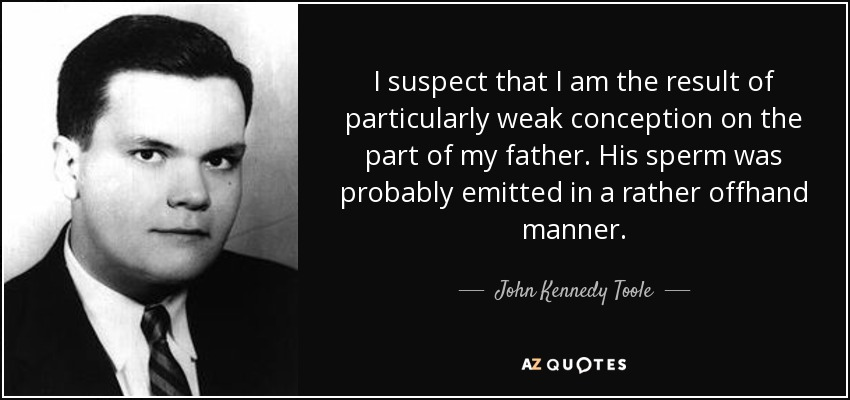 I suspect that I am the result of particularly weak conception on the part of my father. His sperm was probably emitted in a rather offhand manner. - John Kennedy Toole
