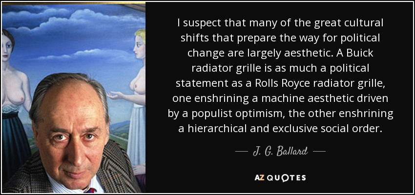 I suspect that many of the great cultural shifts that prepare the way for political change are largely aesthetic. A Buick radiator grille is as much a political statement as a Rolls Royce radiator grille, one enshrining a machine aesthetic driven by a populist optimism, the other enshrining a hierarchical and exclusive social order. - J. G. Ballard