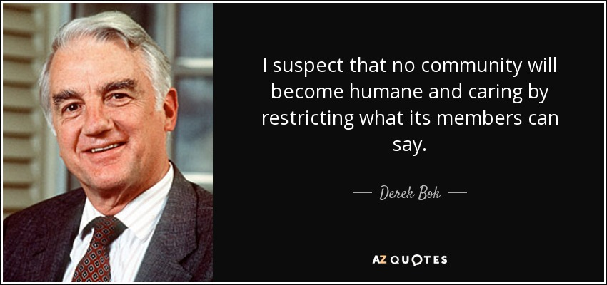 I suspect that no community will become humane and caring by restricting what its members can say. - Derek Bok