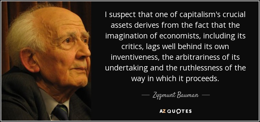 I suspect that one of capitalism's crucial assets derives from the fact that the imagination of economists, including its critics, lags well behind its own inventiveness, the arbitrariness of its undertaking and the ruthlessness of the way in which it proceeds. - Zygmunt Bauman