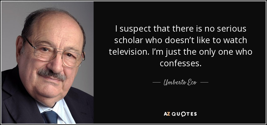 I suspect that there is no serious scholar who doesn't like to watch television. I'm just the only one who confesses. - Umberto Eco