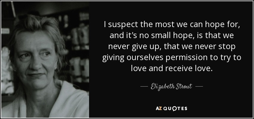 I suspect the most we can hope for, and it's no small hope, is that we never give up, that we never stop giving ourselves permission to try to love and receive love. - Elizabeth Strout