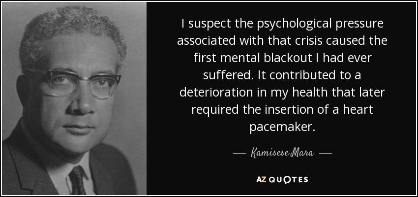 I suspect the psychological pressure associated with that crisis caused the first mental blackout I had ever suffered. It contributed to a deterioration in my health that later required the insertion of a heart pacemaker. - Kamisese Mara