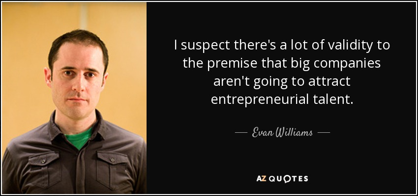 I suspect there's a lot of validity to the premise that big companies aren't going to attract entrepreneurial talent. - Evan Williams