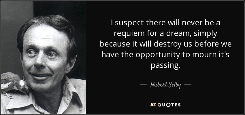 I suspect there will never be a requiem for a dream, simply because it will destroy us before we have the opportunity to mourn it's passing. - Hubert Selby, Jr.