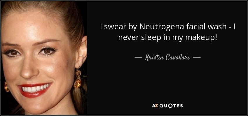 I swear by Neutrogena facial wash - I never sleep in my makeup! - Kristin Cavallari