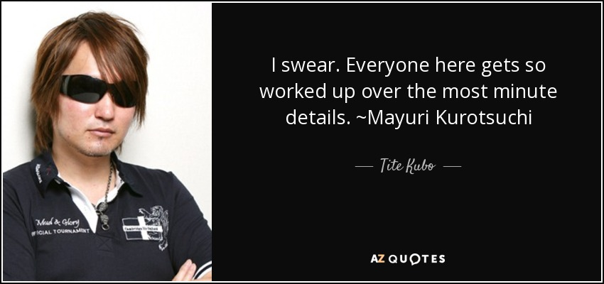 I swear. Everyone here gets so worked up over the most minute details. ~Mayuri Kurotsuchi - Tite Kubo