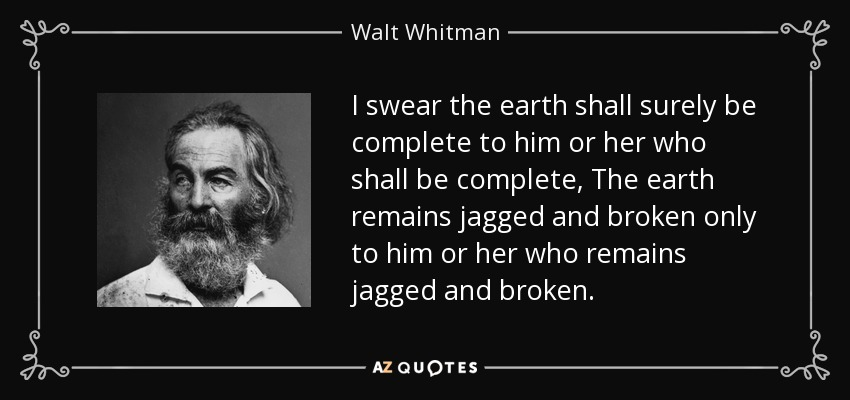 I swear the earth shall surely be complete to him or her who shall be complete, The earth remains jagged and broken only to him or her who remains jagged and broken. - Walt Whitman