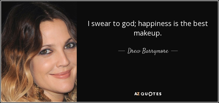 I swear to god; happiness is the best makeup. - Drew Barrymore
