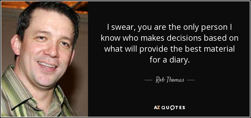 I swear, you are the only person I know who makes decisions based on what will provide the best material for a diary. - Rob Thomas