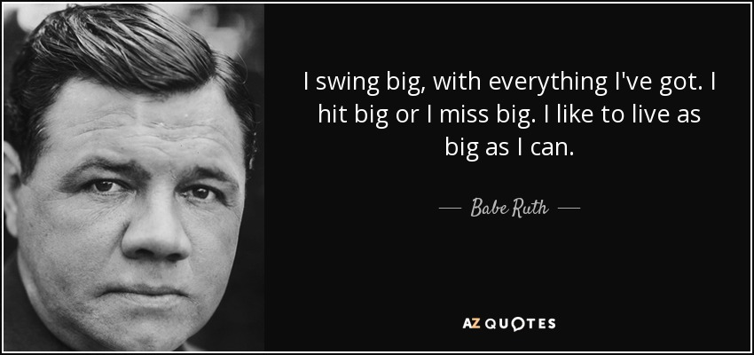 I swing big, with everything I've got. I hit big or I miss big. I like to live as big as I can. - Babe Ruth