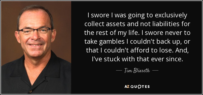 I swore I was going to exclusively collect assets and not liabilities for the rest of my life. I swore never to take gambles I couldn't back up, or that I couldn't afford to lose. And, I've stuck with that ever since. - Tim Blixseth