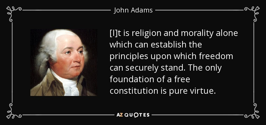 [I]t is religion and morality alone which can establish the principles upon which freedom can securely stand. The only foundation of a free constitution is pure virtue. - John Adams