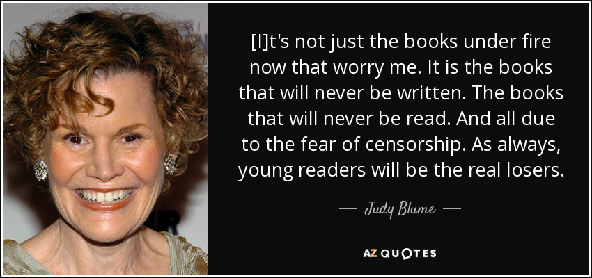 [I]t's not just the books under fire now that worry me. It is the books that will never be written. The books that will never be read. And all due to the fear of censorship. As always, young readers will be the real losers. - Judy Blume