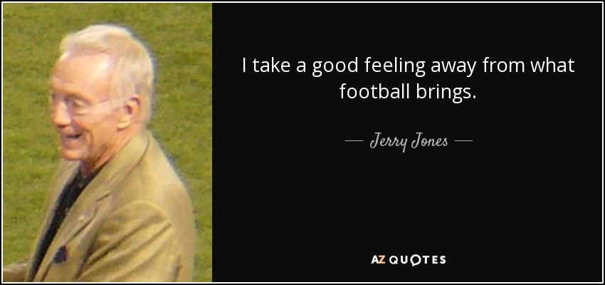 I take a good feeling away from what football brings. - Jerry Jones