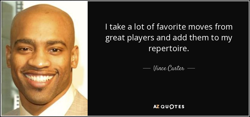 I take a lot of favorite moves from great players and add them to my repertoire. - Vince Carter