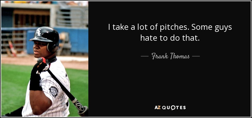 I take a lot of pitches. Some guys hate to do that. - Frank Thomas