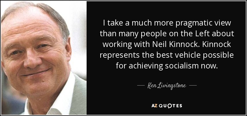I take a much more pragmatic view than many people on the Left about working with Neil Kinnock. Kinnock represents the best vehicle possible for achieving socialism now. - Ken Livingstone