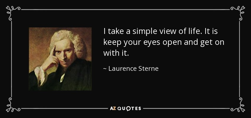 I take a simple view of life. It is keep your eyes open and get on with it. - Laurence Sterne