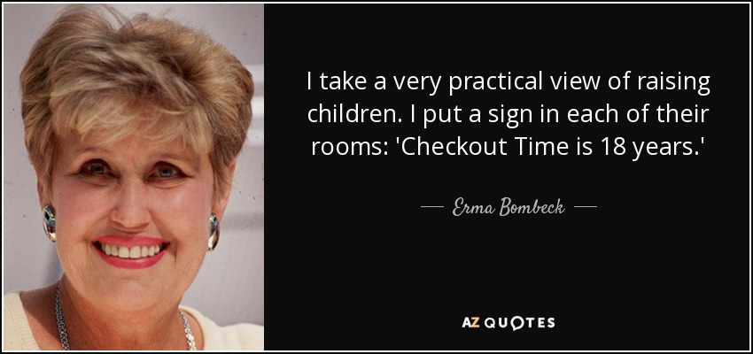 I take a very practical view of raising children. I put a sign in each of their rooms: 'Checkout Time is 18 years.' - Erma Bombeck
