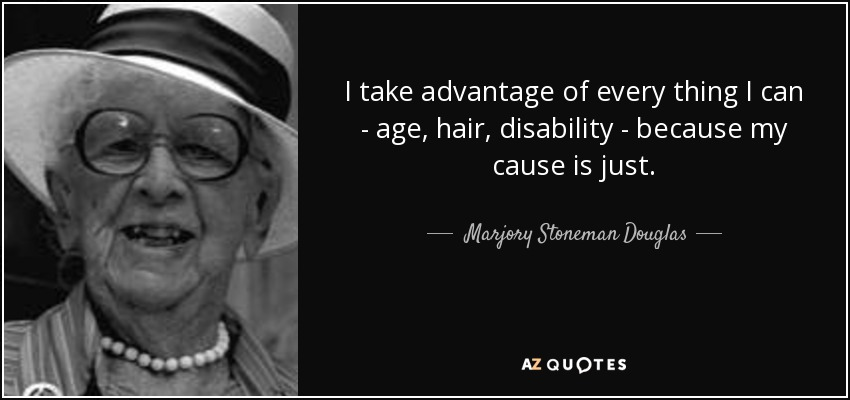 I take advantage of every thing I can - age, hair, disability - because my cause is just. - Marjory Stoneman Douglas