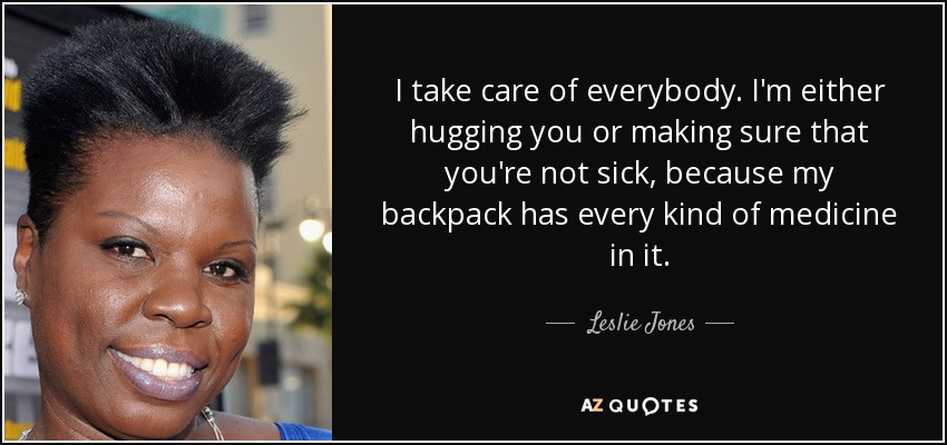 I take care of everybody. I'm either hugging you or making sure that you're not sick, because my backpack has every kind of medicine in it. - Leslie Jones