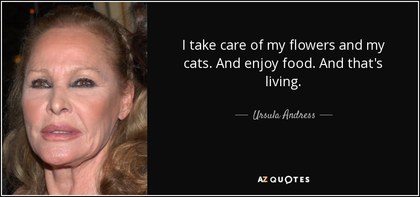 I take care of my flowers and my cats. And enjoy food. And that's living. - Ursula Andress